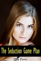 The Seduction Game Plan ebook by Flax Perry