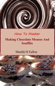 How To Master Making Chocolate Mousse And Soufflés ebook by Meallá H Fallon