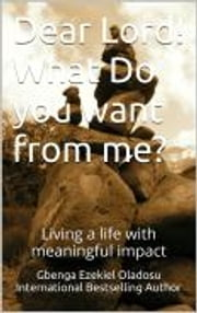 Dear Lord! What Do you want from me? - Living a life with meaningful impact ebook by Ezekiel Gbenga Oladosu
