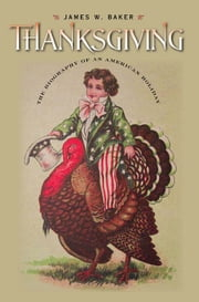 Thanksgiving - The Biography of an American Holiday ebook by James W. Baker,Peter J. Gomes