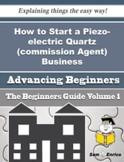 How to Start a Piezo-electric Quartz (commission Agent) Business (Beginners Guide) ebook by Kandice Rainey,Sam Enrico