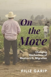 On the Move - Changing Mechanisms of Mexico-U.S. Migration ebook by Filiz Garip