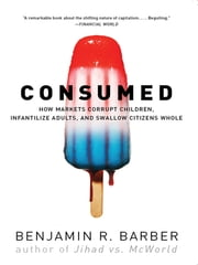 Consumed: How Markets Corrupt Children, Infantilize Adults, and Swallow Citizens Whole ebook by Benjamin R. Barber