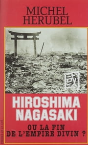 Hiroshima-Nagasaki ou la Fin de l'Empire divin ? ebook by Michel Hérubel