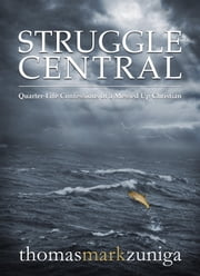Struggle Central - Quarter-Life Confessions of a Messed Up Christian ebook by Thomas Mark Zuniga
