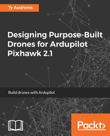 Designing Purpose-Built Drones for Ardupilot Pixhawk 2 1 ebook by Ty  Audronis - Rakuten Kobo