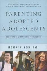 Parenting Adopted Adolescents - Understanding and Appreciating Their Journeys ebook by Gregory Keck