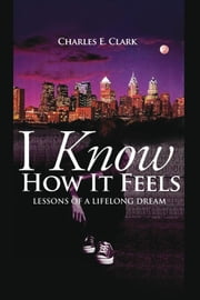 I Know How It Feels - Lessons of a Lifelong Dream ebook by Charles E. Clark