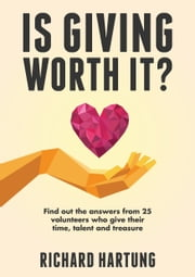 Is Giving Worth It? - Find out the Answers from Volunteers Who Give Their Time, Talent, Treasure ebook by Richard Hartung