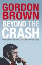 Beyond the Crash - Overcoming the First Crisis of Globalisation ebook by Gordon Brown