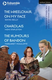 The Wheelchair on My Face; Charolais; The Humours of Bandon ebook by Sonya Kelly, Noni Stapleton, Margaret McAuliffe