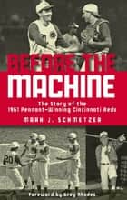 Before the Machine - The Story of the 1961 Pennant-Winning Reds ebook by Mark J. Schmetzer, Greg Rhodes