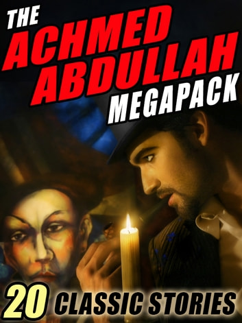 The Achmed Abdullah MEGAPACK ® - 20 Classic Stories ebook by Achmed Abdullah