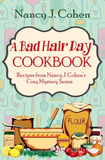 A Bad Hair Day Cookbook - Recipes from Nancy J. Cohen's Cozy Mystery Series ebook by Nancy J. Cohen