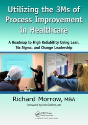 Utilizing the 3Ms of Process Improvement in Healthcare: A Roadmap to High Reliability Using Lean, Six Sigma, and Change Leadership ebook by Morrow, Richard