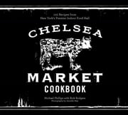 The Chelsea Market Cookbook - 100 Recipes from New York's Premier Indoor Food Hall ebook by Michael Phillips, Rick Rodgers