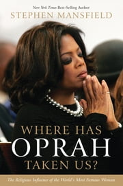 Where Has Oprah Taken Us? - The Religious Influence of the World's Most Famous Woman ebook by Stephen Mansfield