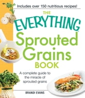The Everything Sprouted Grains Book: A complete guide to the miracle of sprouted grains ebook by Brandi Evans