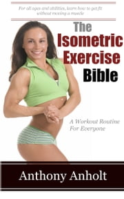 The Isometric Exercises Bible ebook by Anthony Anholt