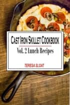 Cast Iron Skillet Cookbook: Vol.2 Lunch Recipes ebook by Teresa Sloat