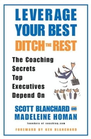 Leverage Your Best, Ditch the Rest - The Coaching Secrets Top Executives Depend On ebook by Scott Blanchard,Madeleine Homan