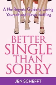 Better Single Than Sorry - A No-Regrets Guide to Loving Yourself and Never Settling ebook by Jen Schefft