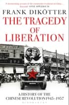 The Tragedy of Liberation - A History of the Chinese Revolution 1945-1957 ebook by Frank Dikötter
