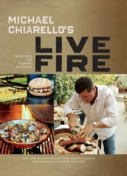 Michael Chiarello's Live Fire - 125 Recipes for Cooking Outdoors ebook by Michael Chiarello,Claudia Sansone,Frankie Frankeny,Ann Krueger Spivack