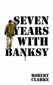 Seven Years with Banksy ebook by Robert Clarke