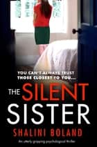 The Silent Sister - An utterly gripping psychological thriller ebook by Shalini Boland