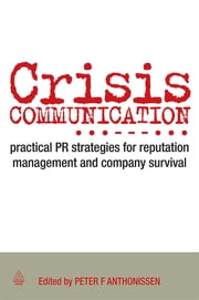 Crisis Communication - Practical PR Strategies for Reputation Management & Company Survival ebook by Peter Anthonissen