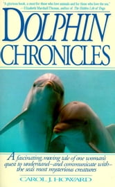 Dolphin Chronicles - One Woman's Quest to Understand the Sea's Most Mysterious Creatures ebook by Carol J. Howard