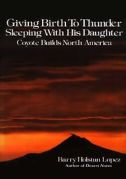 Giving Birth to Thunder, Sleeping with His Daughter - Coyote Builds North America ebook by Barry Holstun Lopez
