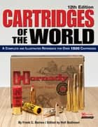 Cartridges of the World - A Complete and Illustrated Reference for Over 1500 Cartridges ebook by Frank C. Barnes, Holt Bodinson
