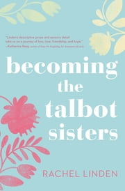 Becoming the Talbot Sisters - A Novel of Two Sisters and the Courage that Unites Them ebook by Rachel Linden