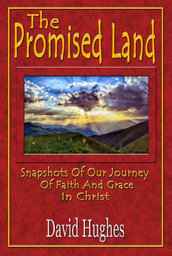 The Promised Land: Snapshots Of Our Journey Of Faith And Grace In Christ ebook by David Hughes