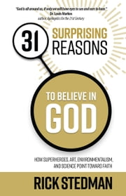 31 Surprising Reasons to Believe in God - How Superheroes, Art, Environmentalism, and Science Point Toward Faith ebook by Rick Stedman
