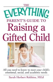 The Everything Parent's Guide to Raising a Gifted Child: All you need to know to meet your child's emotional, social, and academic needs - All you need to know to meet your child's emotional, social, and academic needs ebook by Herbert Robbins MEd