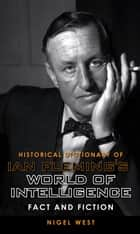 Historical Dictionary of Ian Fleming's World of Intelligence - Fact and Fiction ebook by Nigel West