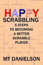 Happy Scrabbling: 5 Steps To Becoming A Better Scrabble Player ebook by MT Danielson