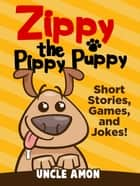 Zippy the Pippy Puppy: Short Stories, Games, and Jokes! ebook by Uncle Amon