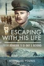 Escaping with His Life - From Dunkirk to D-Day & Beyond ebook by Nicholas Young