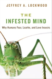 The Infested Mind: Why Humans Fear, Loathe, and Love Insects ebook by Jeffrey Lockwood