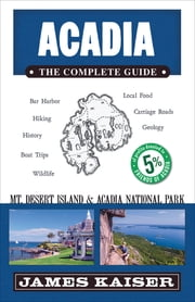 Acadia: The Complete Guide - Acadia National Park & Mount Desert Island ebook by James Kaiser