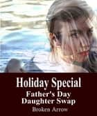 Holiday Special: Father's Day Daughter Swap ebook by Broken Arrow