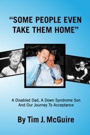 """Some People Even Take Them Home"" - A Disabled Dad, a Down Syndrome Son, and Our Journey to Acceptance ebook by Tim J McGuire"