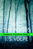 Into the Woods (Anomaly Hunters, Book One) ebook by J. S. Volpe