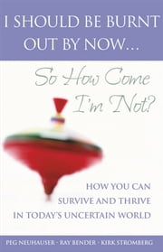 I Should Be Burnt Out By Now... So How Come I'm Not? - How You Can Survive and Thrive in Today's Uncertain World ebook by Peg Neuhauser,Ray Bender,Kirk Stromberg