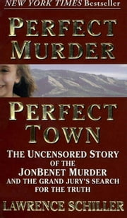 Perfect Murder, Perfect Town - The Uncensored Story of the JonBenet Murder and the Grand Jury's Search for the Truth ebook by Lawrence Schiller
