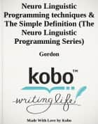 Neuro Linguistic Programming techniques & The Simple Definition (The Neuro Linguistic Programming Series) ebook by Gordon